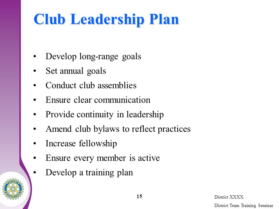 District XXXX District Team Training Seminar 15 Club Leadership Plan Develop long-range goals Set annual goals Conduct club assemblies Ensure clear communication Provide continuity in leadership Amend club bylaws to reflect practices Increase fellowship Ensure every member is active Develop a training plan