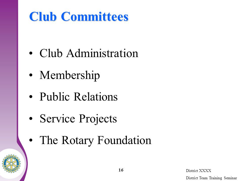 District XXXX District Team Training Seminar 16 Club Committees Club Administration Membership Public Relations Service Projects The Rotary Foundation