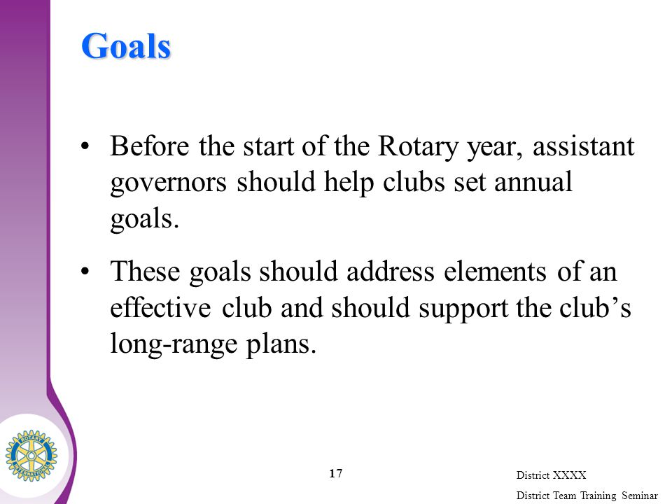 District XXXX District Team Training Seminar 17 Goals Before the start of the Rotary year, assistant governors should help clubs set annual goals.