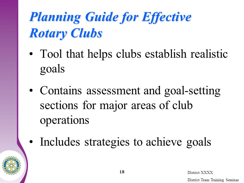 District XXXX District Team Training Seminar 18 Planning Guide for Effective Rotary Clubs Tool that helps clubs establish realistic goals Contains assessment and goal-setting sections for major areas of club operations Includes strategies to achieve goals
