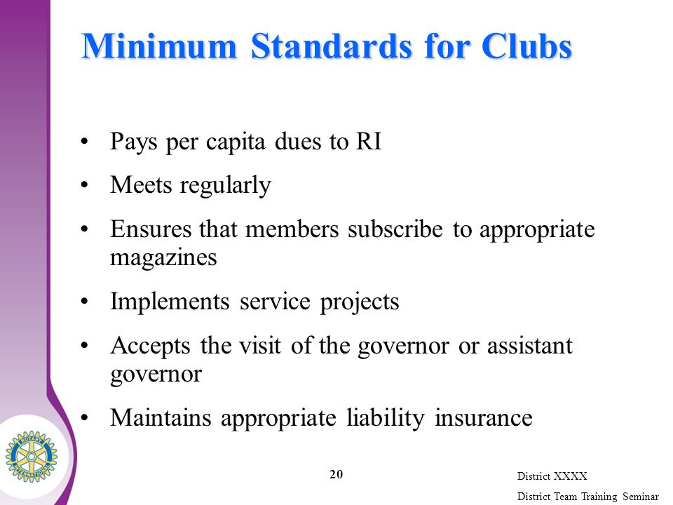 District XXXX District Team Training Seminar 20 Minimum Standards for Clubs Pays per capita dues to RI Meets regularly Ensures that members subscribe to appropriate magazines Implements service projects Accepts the visit of the governor or assistant governor Maintains appropriate liability insurance