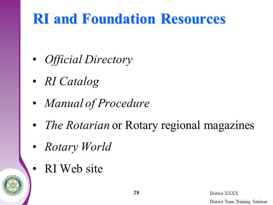 District XXXX District Team Training Seminar 28 RI and Foundation Resources Official Directory RI Catalog Manual of Procedure The Rotarian or Rotary regional magazines Rotary World RI Web site