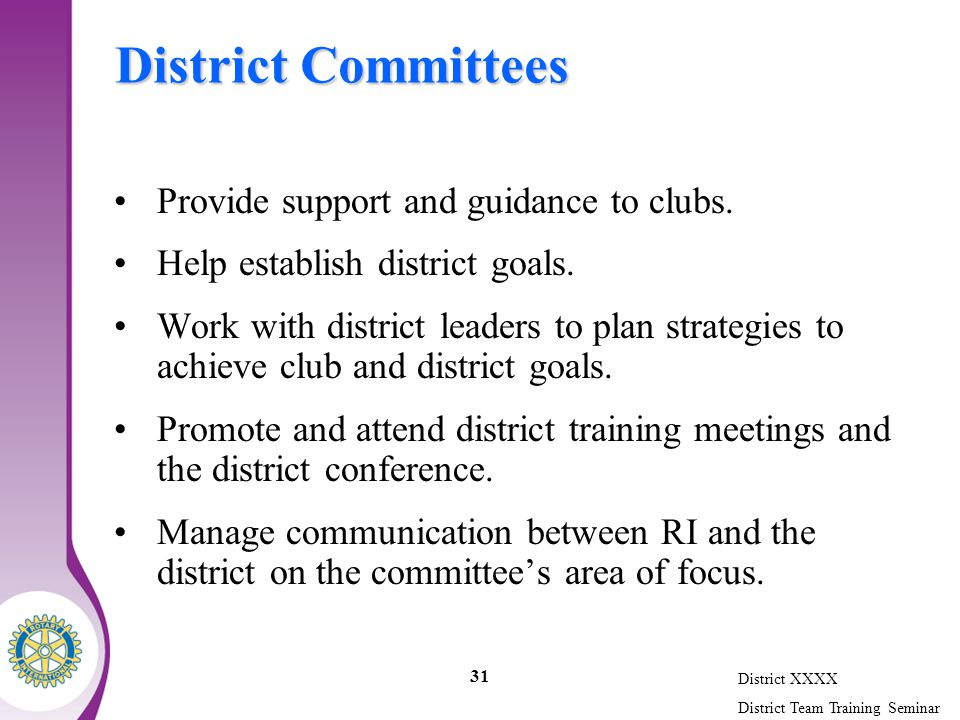 District XXXX District Team Training Seminar 31 District Committees Provide support and guidance to clubs.