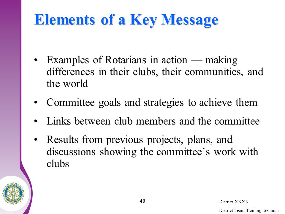 District XXXX District Team Training Seminar 40 Elements of a Key Message Examples of Rotarians in action — making differences in their clubs, their communities, and the world Committee goals and strategies to achieve them Links between club members and the committee Results from previous projects, plans, and discussions showing the committee's work with clubs