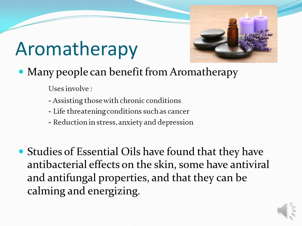 Aromatherapy Many people can benefit from Aromatherapy Uses involve : - Assisting those with chronic conditions - Life threatening conditions such as cancer - Reduction in stress, anxiety and depression Studies of Essential Oils have found that they have antibacterial effects on the skin, some have antiviral and antifungal properties, and that they can be calming and energizing.