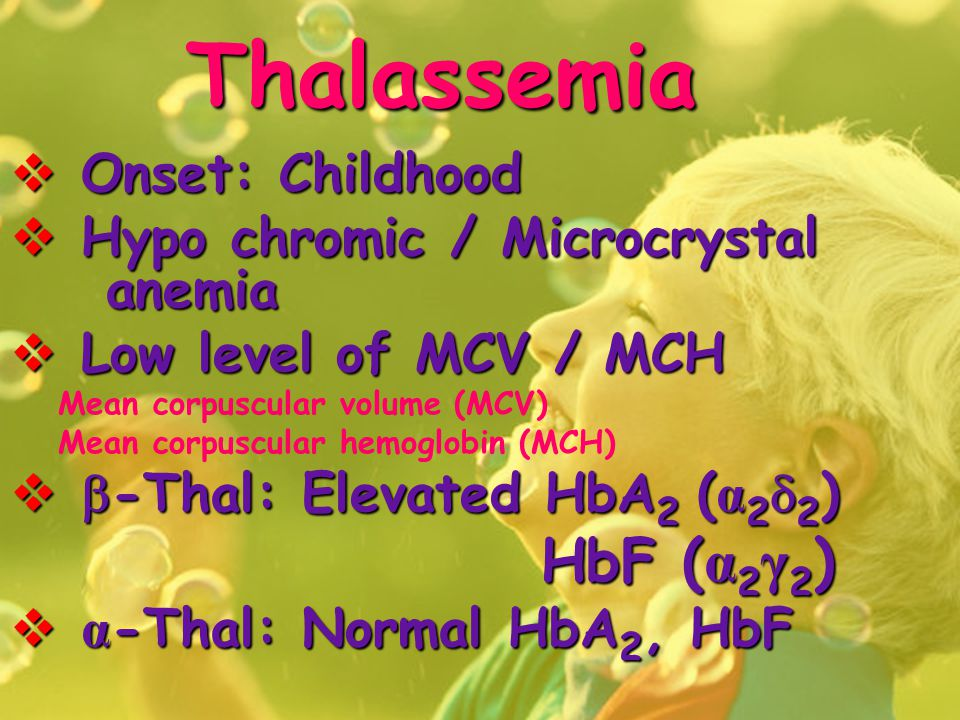 Thalassemia  Onset: Childhood  Hypo chromic / Microcrystal anemia  Low level of MCV / MCH Mean corpuscular volume (MCV) Mean corpuscular hemoglobin (MCH)   -Thal: Elevated HbA 2 ( α 2  2 ) HbF ( α 2 γ 2 ) HbF ( α 2 γ 2 )  α -Thal: Normal HbA 2, HbF