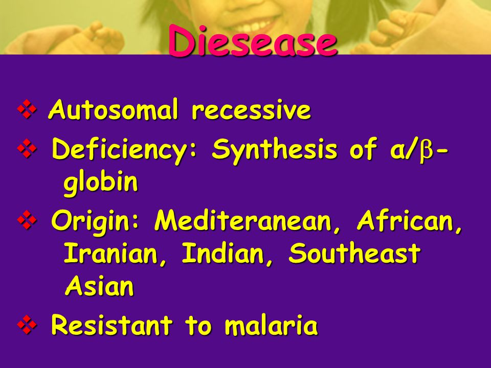 Diesease  Autosomal recessive  Deficiency: Synthesis of α/  - globin  Origin: Mediteranean, African, Iranian, Indian, Southeast Asian  Resistant to malaria