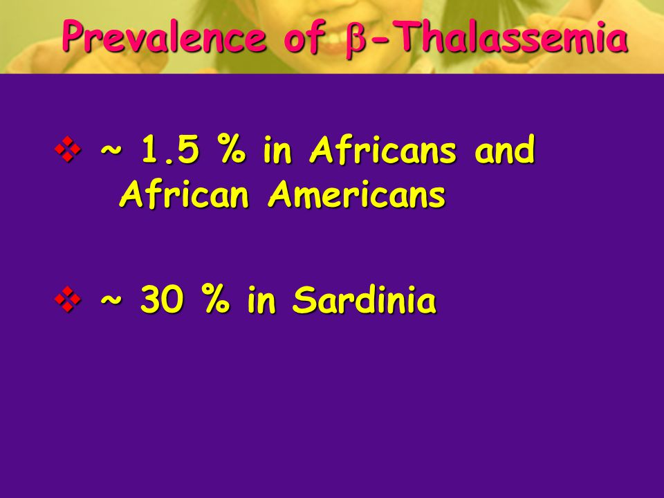 Prevalence of  -Thalassemia  ~ 1.5 % in Africans and African Americans  ~ 30 % in Sardinia