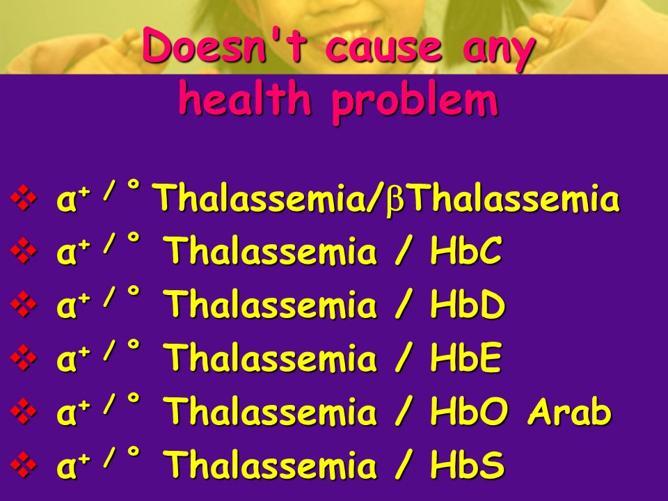 Doesn t cause any health problem  α + / º Thalassemia/  Thalassemia  α + / º Thalassemia / HbC  α + / º Thalassemia / HbD  α + / º Thalassemia / HbE  α + / º Thalassemia / HbO Arab  α + / º Thalassemia / HbS