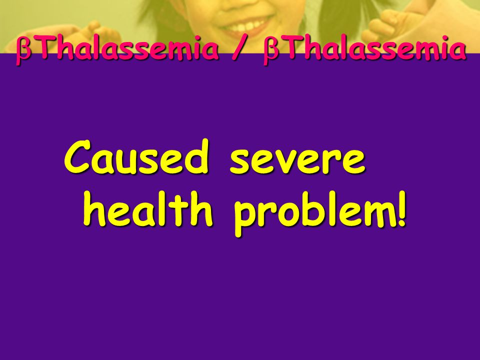  Thalassemia /  Thalassemia Caused severe health problem!