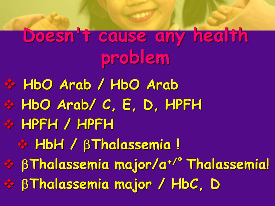 Doesn t cause any health problem  HbO Arab / HbO Arab  HbO Arab/ C, E, D, HPFH  HPFH / HPFH  HbH /  Thalassemia .