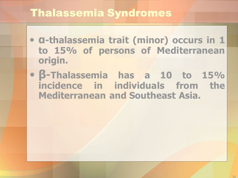 10 Thalassemia Syndromes α -thalassemia trait (minor) occurs in 1 to 15% of persons of Mediterranean origin.