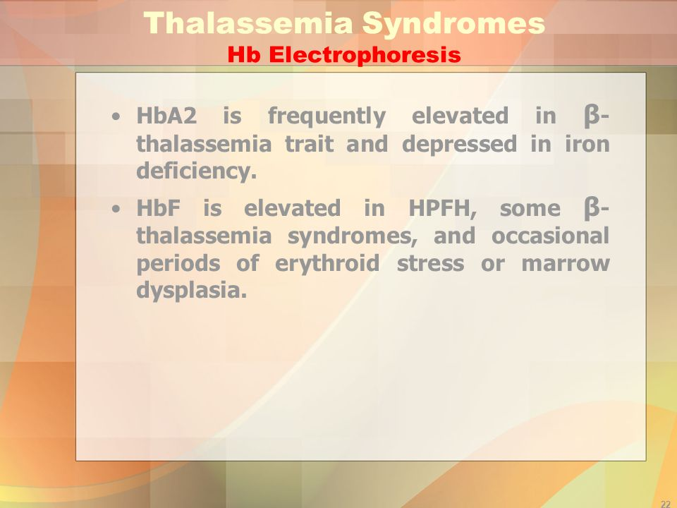 22 Thalassemia Syndromes Hb Electrophoresis HbA2 is frequently elevated in β - thalassemia trait and depressed in iron deficiency.
