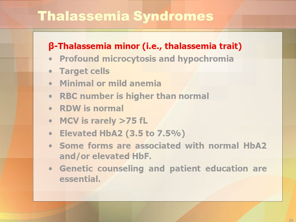 29 Thalassemia Syndromes β -Thalassemia minor (i.e., thalassemia trait) Profound microcytosis and hypochromia Target cells Minimal or mild anemia RBC number is higher than normal RDW is normal MCV is rarely >75 fL Elevated HbA2 (3.5 to 7.5%) Some forms are associated with normal HbA2 and/or elevated HbF.