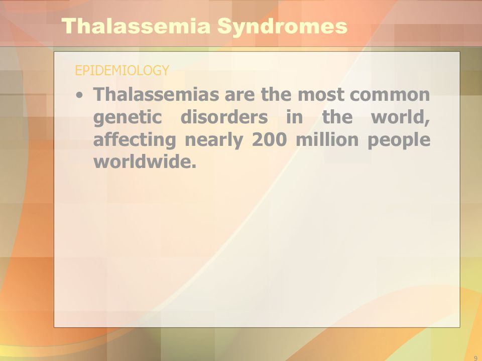 9 Thalassemia Syndromes EPIDEMIOLOGY Thalassemias are the most common genetic disorders in the world, affecting nearly 200 million people worldwide.