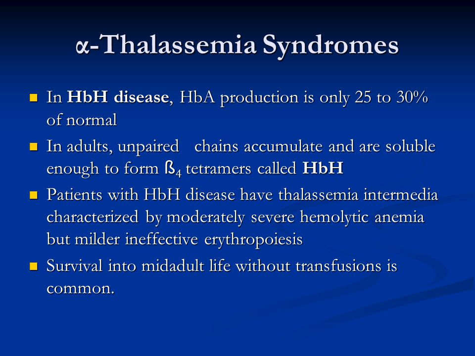 α-Thalassemia Syndromes In HbH disease, HbA production is only 25 to 30% of normal In HbH disease, HbA production is only 25 to 30% of normal In adults, unpaired chains accumulate and are soluble enough to form ß 4 tetramers called HbH In adults, unpaired chains accumulate and are soluble enough to form ß 4 tetramers called HbH Patients with HbH disease have thalassemia intermedia characterized by moderately severe hemolytic anemia but milder ineffective erythropoiesis Patients with HbH disease have thalassemia intermedia characterized by moderately severe hemolytic anemia but milder ineffective erythropoiesis Survival into midadult life without transfusions is common.