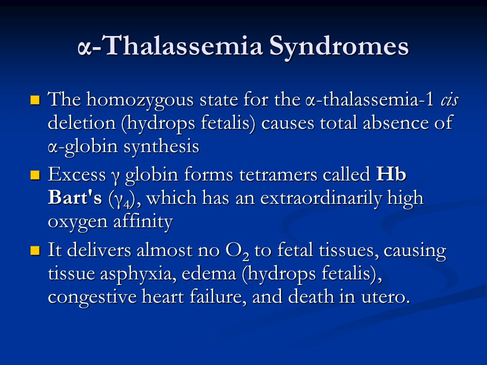 α-Thalassemia Syndromes The homozygous state for the α-thalassemia-1 cis deletion (hydrops fetalis) causes total absence of α-globin synthesis The homozygous state for the α-thalassemia-1 cis deletion (hydrops fetalis) causes total absence of α-globin synthesis Excess γ globin forms tetramers called Hb Bart s (γ 4 ), which has an extraordinarily high oxygen affinity Excess γ globin forms tetramers called Hb Bart s (γ 4 ), which has an extraordinarily high oxygen affinity It delivers almost no O 2 to fetal tissues, causing tissue asphyxia, edema (hydrops fetalis), congestive heart failure, and death in utero.