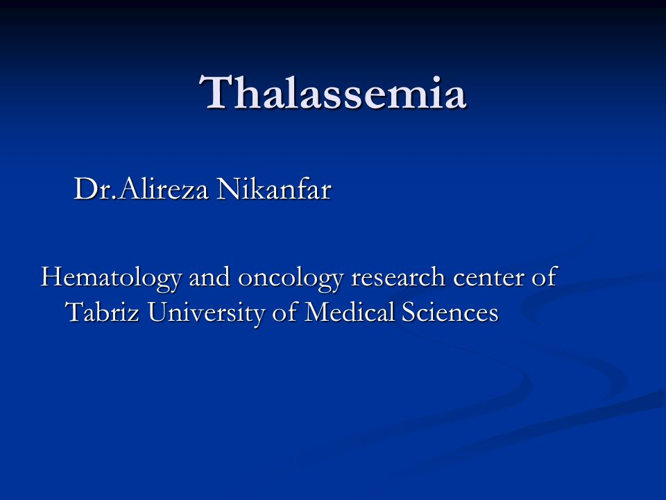 Thalassemia Dr.Alireza Nikanfar Hematology and oncology research center of Tabriz University of Medical Sciences