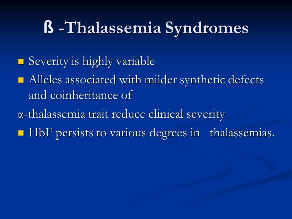 ß -Thalassemia Syndromes Severity is highly variable Severity is highly variable Alleles associated with milder synthetic defects and coinheritance of Alleles associated with milder synthetic defects and coinheritance of α-thalassemia trait reduce clinical severity HbF persists to various degrees in thalassemias.