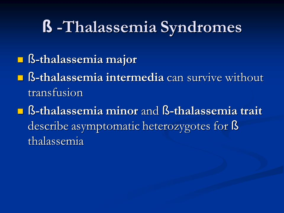 ß -Thalassemia Syndromes ß -thalassemia major ß -thalassemia major ß -thalassemia intermedia can survive without transfusion ß -thalassemia intermedia can survive without transfusion ß -thalassemia minor and ß -thalassemia trait describe asymptomatic heterozygotes for ß thalassemia ß -thalassemia minor and ß -thalassemia trait describe asymptomatic heterozygotes for ß thalassemia