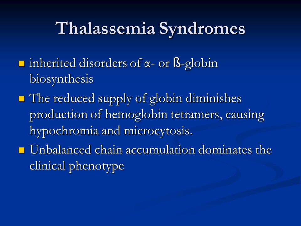 Thalassemia Syndromes inherited disorders of α- or ß -globin biosynthesis inherited disorders of α- or ß -globin biosynthesis The reduced supply of globin diminishes production of hemoglobin tetramers, causing hypochromia and microcytosis.