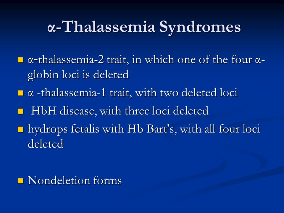 α-Thalassemia Syndromes α-Thalassemia Syndromes α-thalassemia-2 trait, in which one of the four α- globin loci is deleted α-thalassemia-2 trait, in which one of the four α- globin loci is deleted α -thalassemia-1 trait, with two deleted loci α -thalassemia-1 trait, with two deleted loci HbH disease, with three loci deleted HbH disease, with three loci deleted hydrops fetalis with Hb Bart s, with all four loci deleted hydrops fetalis with Hb Bart s, with all four loci deleted Nondeletion forms Nondeletion forms