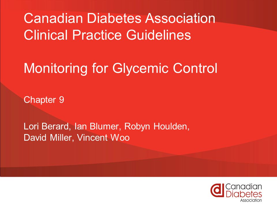 Canadian Diabetes Association Clinical Practice Guidelines Monitoring for Glycemic Control Chapter 9 Lori Berard, Ian Blumer, Robyn Houlden, David Miller, Vincent Woo