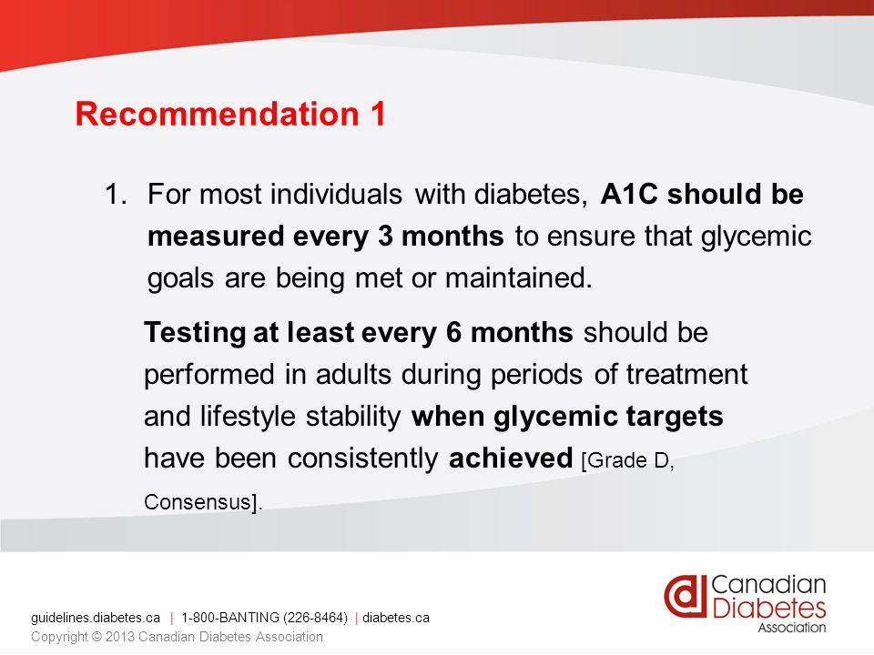guidelines.diabetes.ca | BANTING ( ) | diabetes.ca Copyright © 2013 Canadian Diabetes Association Recommendation 1 1.For most individuals with diabetes, A1C should be measured every 3 months to ensure that glycemic goals are being met or maintained.