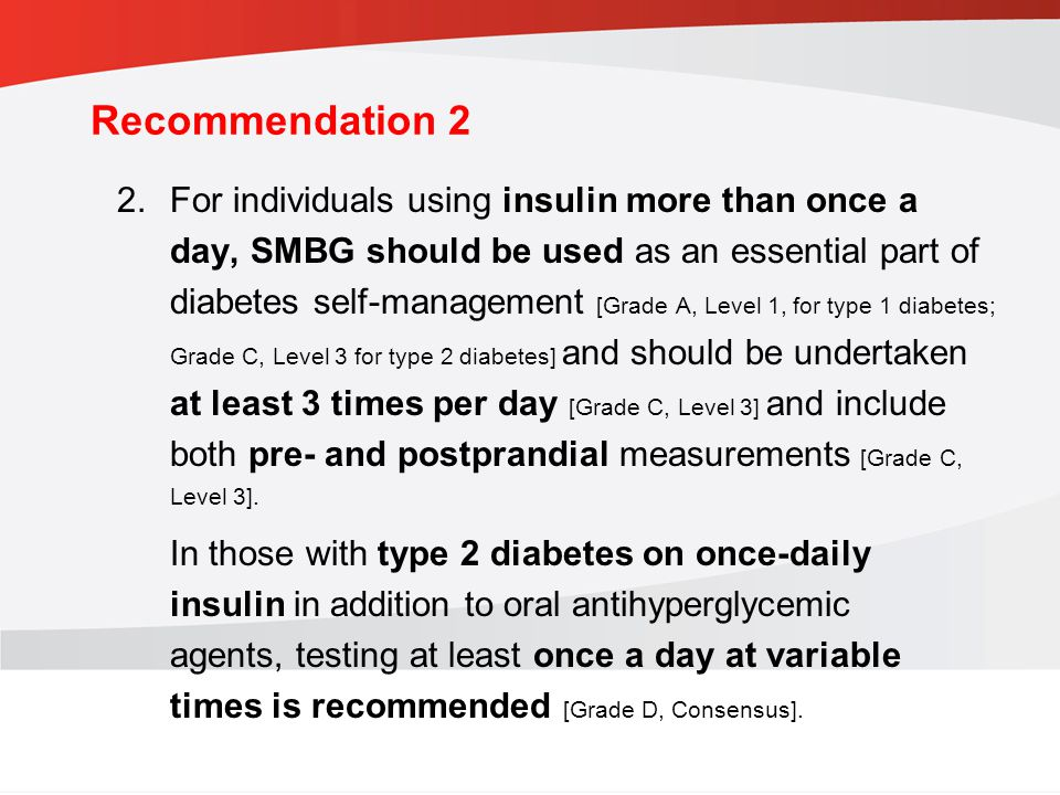 guidelines.diabetes.ca | BANTING ( ) | diabetes.ca Copyright © 2013 Canadian Diabetes Association Recommendation 2 2.For individuals using insulin more than once a day, SMBG should be used as an essential part of diabetes self-management [Grade A, Level 1, for type 1 diabetes; Grade C, Level 3 for type 2 diabetes] and should be undertaken at least 3 times per day [Grade C, Level 3] and include both pre- and postprandial measurements [Grade C, Level 3].