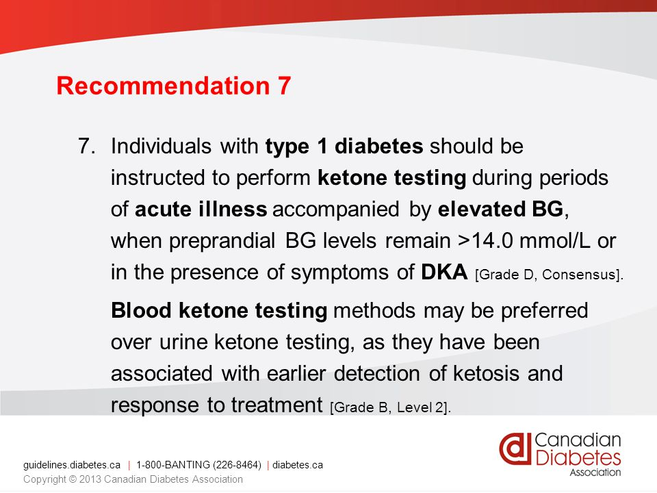 guidelines.diabetes.ca | BANTING ( ) | diabetes.ca Copyright © 2013 Canadian Diabetes Association Recommendation 7 7.Individuals with type 1 diabetes should be instructed to perform ketone testing during periods of acute illness accompanied by elevated BG, when preprandial BG levels remain >14.0 mmol/L or in the presence of symptoms of DKA [Grade D, Consensus].