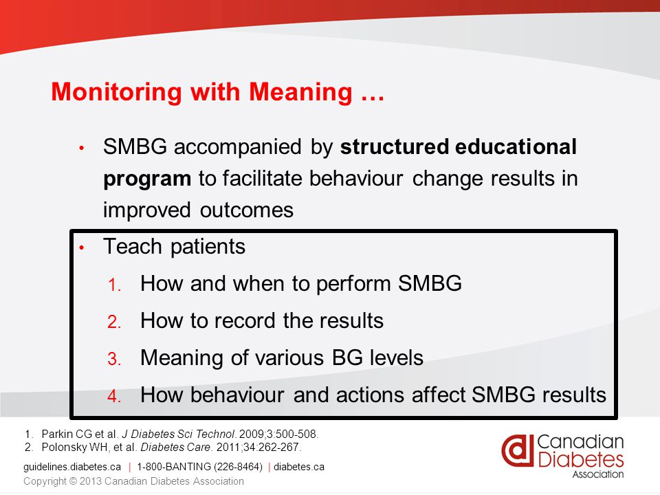 guidelines.diabetes.ca | BANTING ( ) | diabetes.ca Copyright © 2013 Canadian Diabetes Association Monitoring with Meaning … SMBG accompanied by structured educational program to facilitate behaviour change results in improved outcomes Teach patients 1.