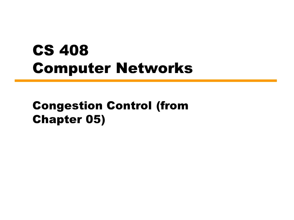CS 408 Computer Networks Congestion Control (from Chapter 05)