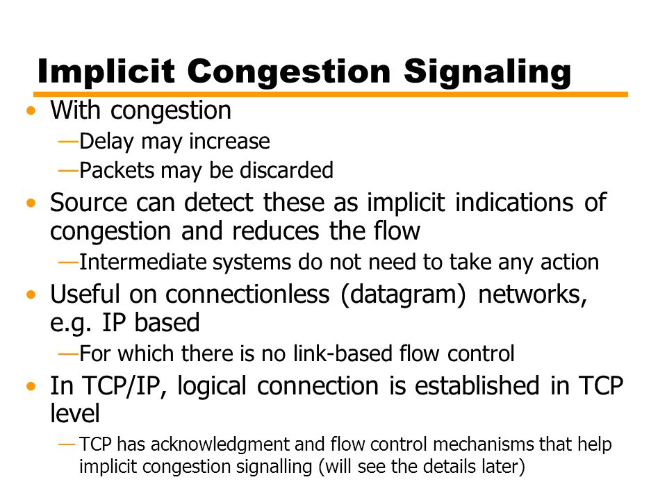 Implicit Congestion Signaling With congestion —Delay may increase —Packets may be discarded Source can detect these as implicit indications of congestion and reduces the flow —Intermediate systems do not need to take any action Useful on connectionless (datagram) networks, e.g.