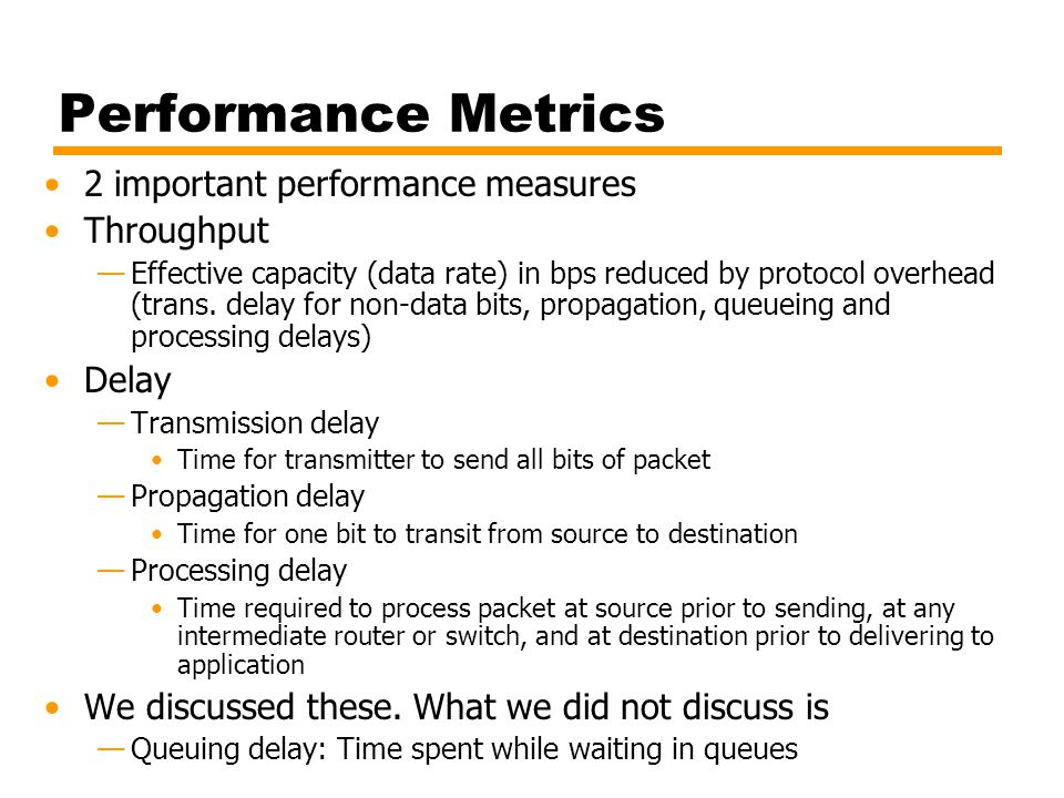 Performance Metrics 2 important performance measures Throughput —Effective capacity (data rate) in bps reduced by protocol overhead (trans.