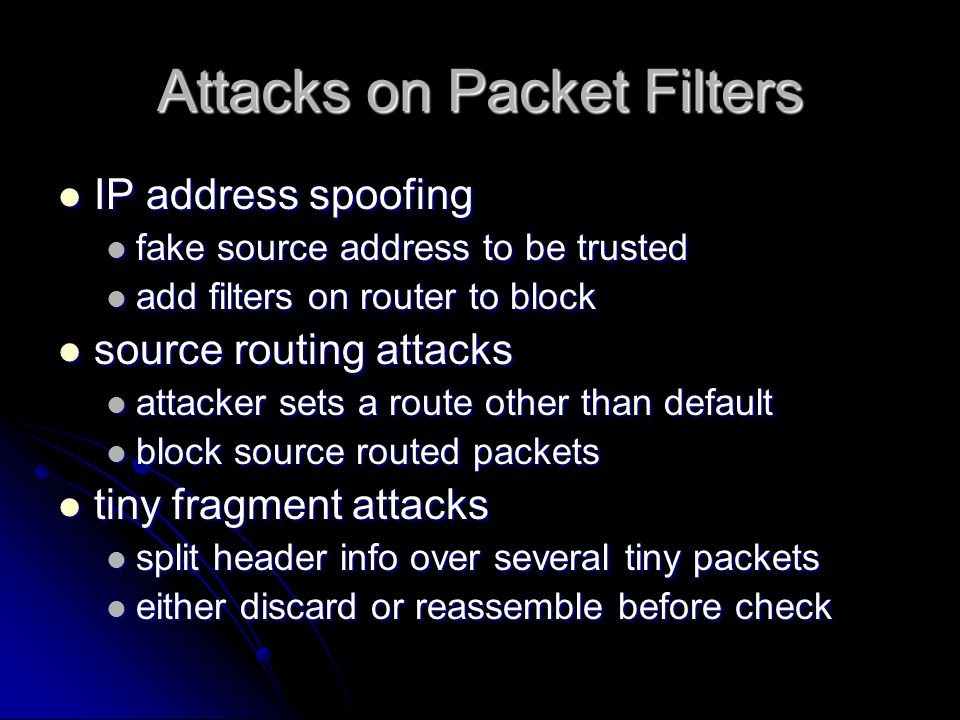 Attacks on Packet Filters IP address spoofing IP address spoofing fake source address to be trusted fake source address to be trusted add filters on router to block add filters on router to block source routing attacks source routing attacks attacker sets a route other than default attacker sets a route other than default block source routed packets block source routed packets tiny fragment attacks tiny fragment attacks split header info over several tiny packets split header info over several tiny packets either discard or reassemble before check either discard or reassemble before check