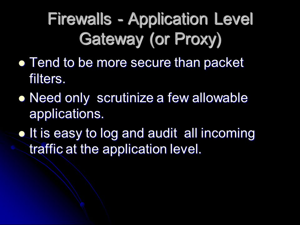 Firewalls - Application Level Gateway (or Proxy) Tend to be more secure than packet filters.