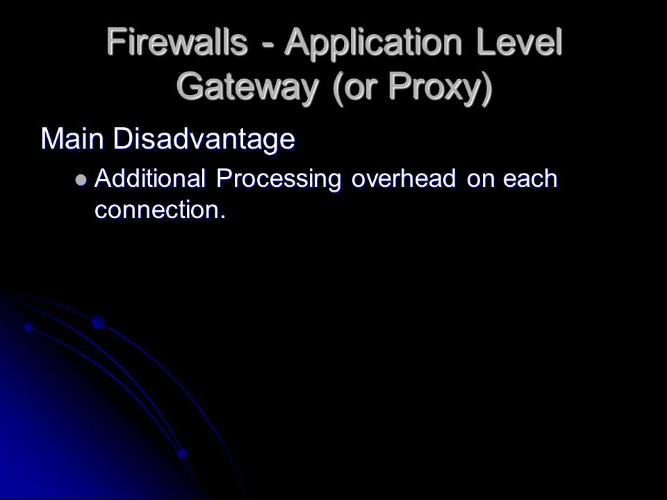 Firewalls - Application Level Gateway (or Proxy) Main Disadvantage Additional Processing overhead on each connection.