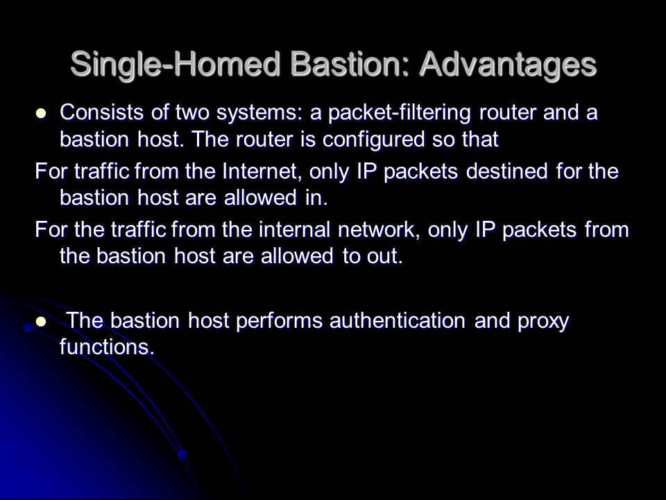 Single-Homed Bastion: Advantages Consists of two systems: a packet-filtering router and a bastion host.