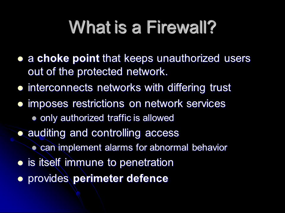 What is a Firewall. a choke point that keeps unauthorized users out of the protected network.