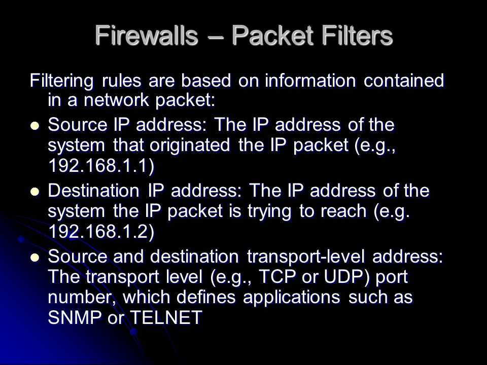 Firewalls – Packet Filters Filtering rules are based on information contained in a network packet: Source IP address: The IP address of the system that originated the IP packet (e.g., ) Source IP address: The IP address of the system that originated the IP packet (e.g., ) Destination IP address: The IP address of the system the IP packet is trying to reach (e.g.