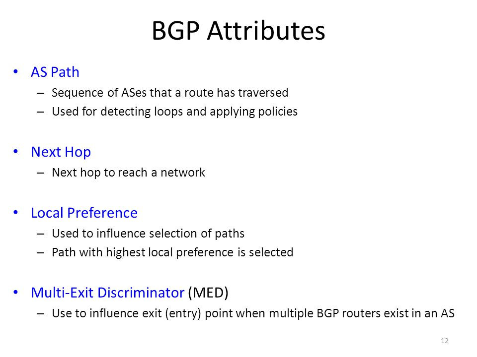 BGP Attributes AS Path – Sequence of ASes that a route has traversed – Used for detecting loops and applying policies Next Hop – Next hop to reach a network Local Preference – Used to influence selection of paths – Path with highest local preference is selected Multi-Exit Discriminator (MED) – Use to influence exit (entry) point when multiple BGP routers exist in an AS 12