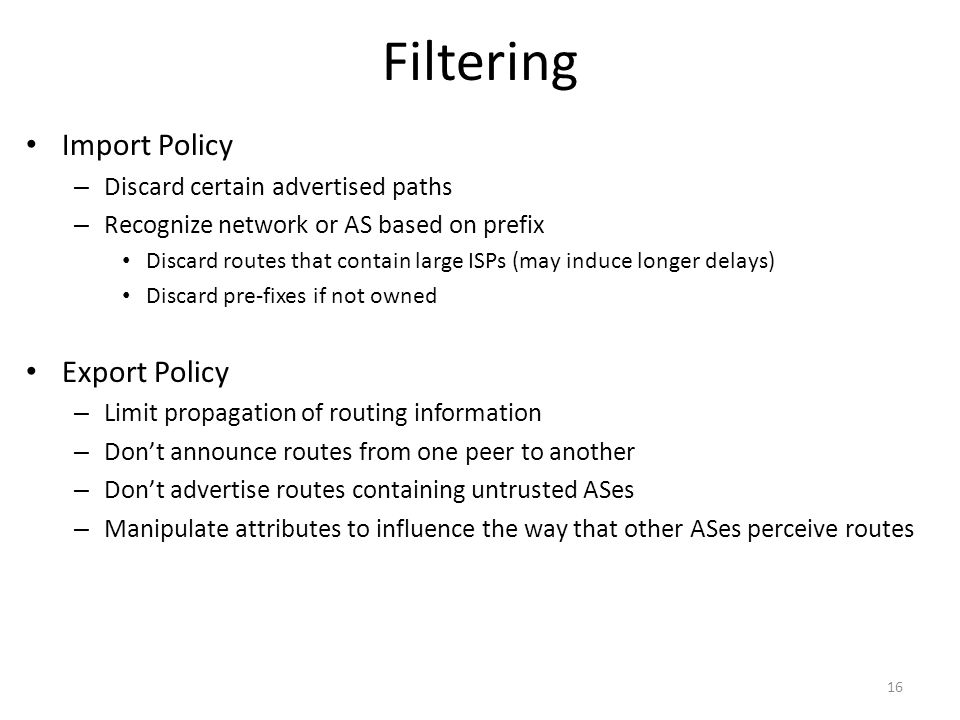 Filtering Import Policy – Discard certain advertised paths – Recognize network or AS based on prefix Discard routes that contain large ISPs (may induce longer delays) Discard pre-fixes if not owned Export Policy – Limit propagation of routing information – Don't announce routes from one peer to another – Don't advertise routes containing untrusted ASes – Manipulate attributes to influence the way that other ASes perceive routes 16