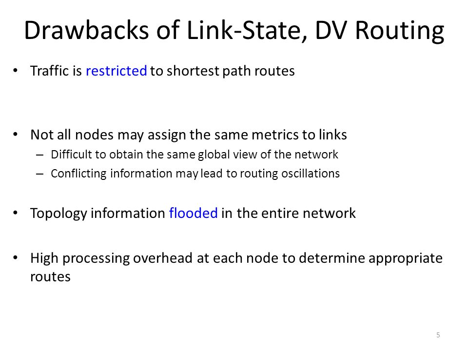 Drawbacks of Link-State, DV Routing Traffic is restricted to shortest path routes Not all nodes may assign the same metrics to links – Difficult to obtain the same global view of the network – Conflicting information may lead to routing oscillations Topology information flooded in the entire network High processing overhead at each node to determine appropriate routes 5
