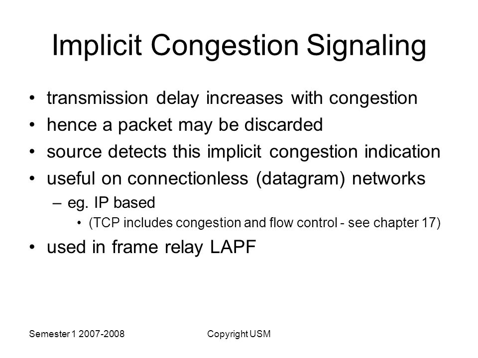 Semester Copyright USM Implicit Congestion Signaling transmission delay increases with congestion hence a packet may be discarded source detects this implicit congestion indication useful on connectionless (datagram) networks –eg.
