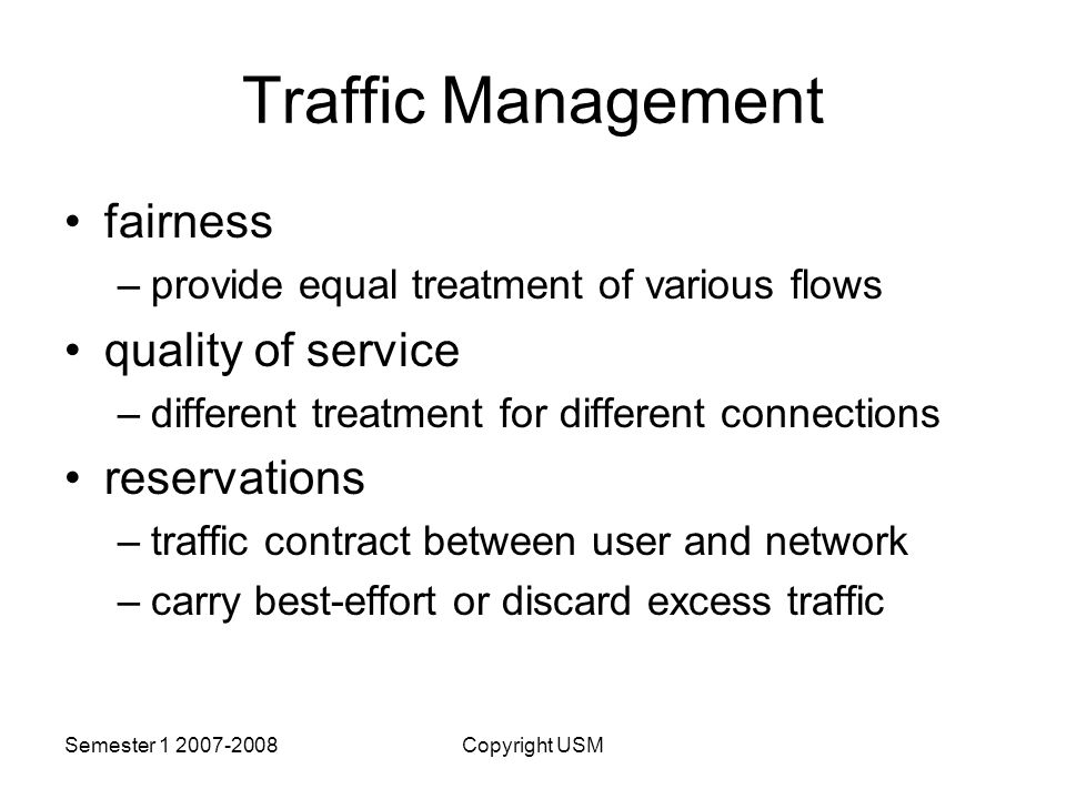 Semester Copyright USM Traffic Management fairness –provide equal treatment of various flows quality of service –different treatment for different connections reservations –traffic contract between user and network –carry best-effort or discard excess traffic