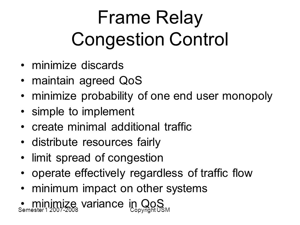 Semester Copyright USM Frame Relay Congestion Control minimize discards maintain agreed QoS minimize probability of one end user monopoly simple to implement create minimal additional traffic distribute resources fairly limit spread of congestion operate effectively regardless of traffic flow minimum impact on other systems minimize variance in QoS
