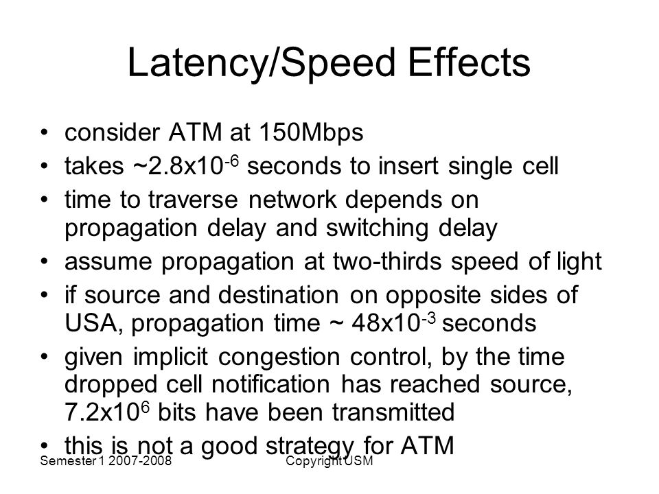 Semester Copyright USM Latency/Speed Effects consider ATM at 150Mbps takes ~2.8x10 -6 seconds to insert single cell time to traverse network depends on propagation delay and switching delay assume propagation at two-thirds speed of light if source and destination on opposite sides of USA, propagation time ~ 48x10 -3 seconds given implicit congestion control, by the time dropped cell notification has reached source, 7.2x10 6 bits have been transmitted this is not a good strategy for ATM