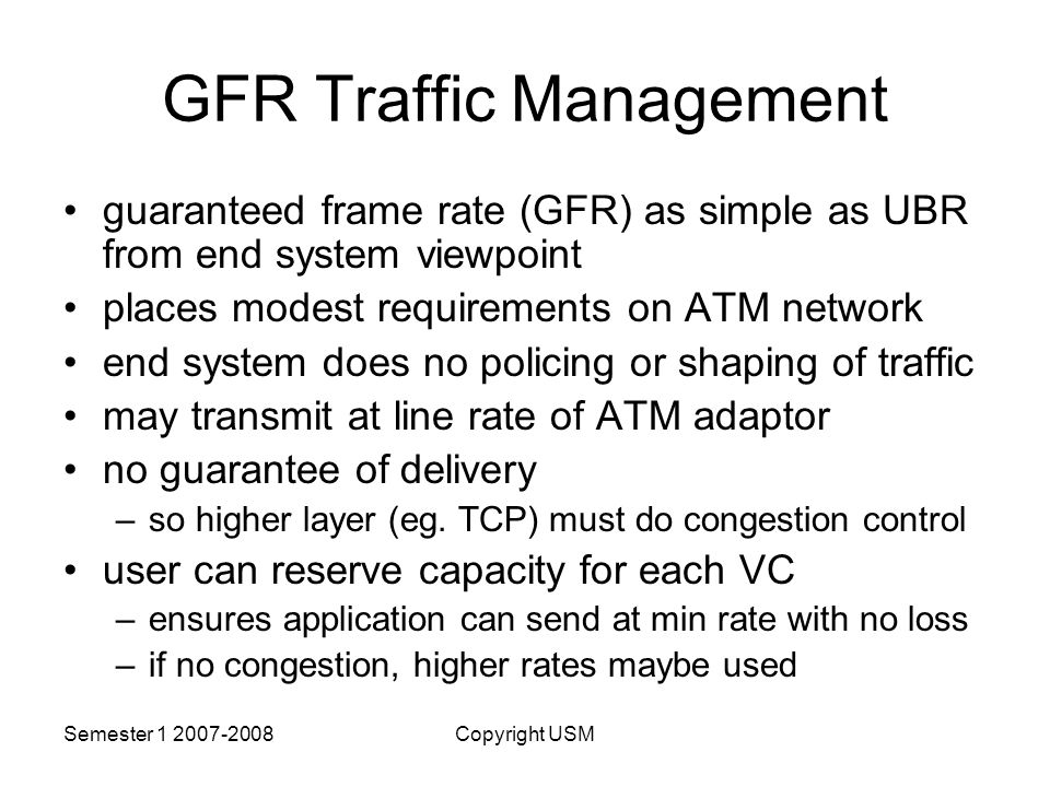 Semester Copyright USM GFR Traffic Management guaranteed frame rate (GFR) as simple as UBR from end system viewpoint places modest requirements on ATM network end system does no policing or shaping of traffic may transmit at line rate of ATM adaptor no guarantee of delivery –so higher layer (eg.