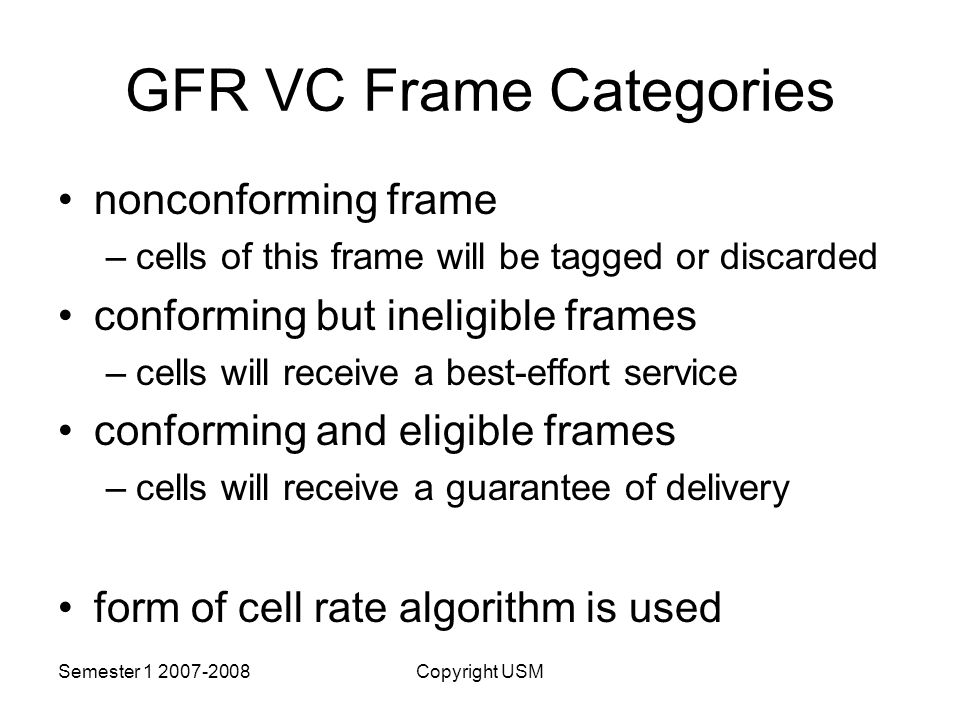 Semester Copyright USM GFR VC Frame Categories nonconforming frame –cells of this frame will be tagged or discarded conforming but ineligible frames –cells will receive a best-effort service conforming and eligible frames –cells will receive a guarantee of delivery form of cell rate algorithm is used