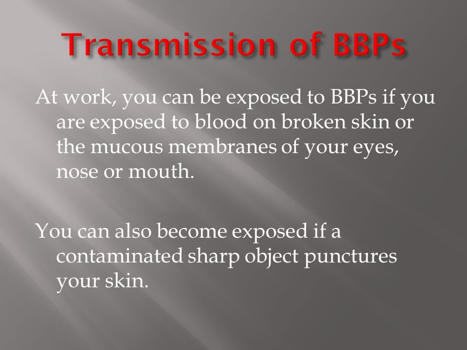 At work, you can be exposed to BBPs if you are exposed to blood on broken skin or the mucous membranes of your eyes, nose or mouth.